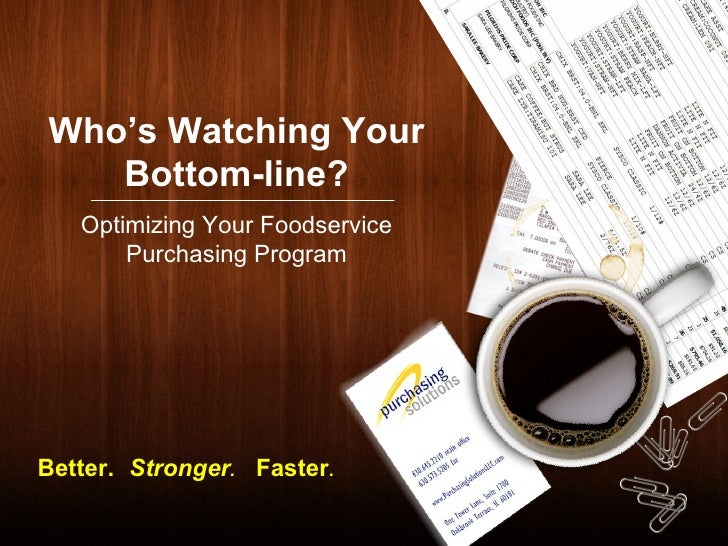 Who's Watching Your Bottom-line? Optimizing Your Foodservice Purchasing Program Better.   Stronger . Faster .