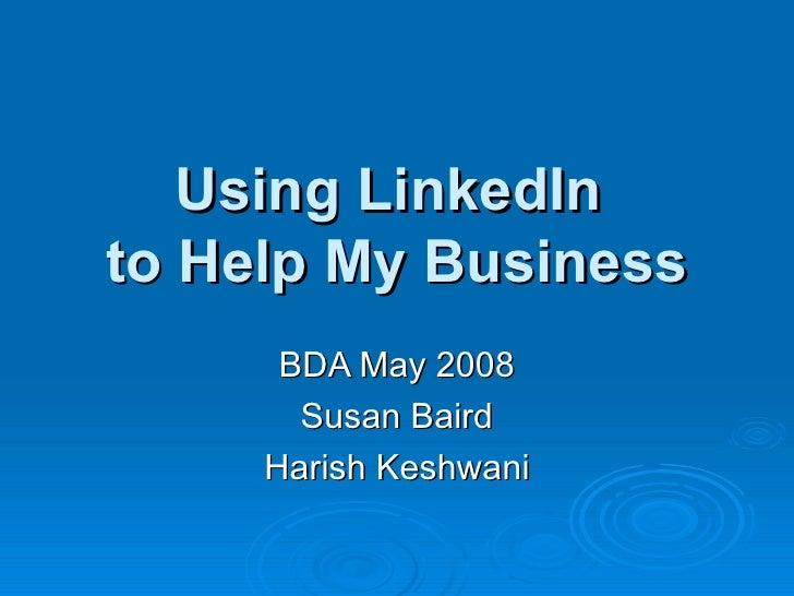 Using LinkedIn  to Help My Business BDA May 2008 Susan Baird Harish Keshwani
