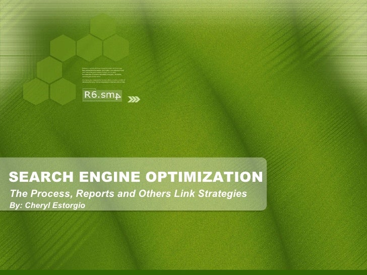 SEARCH ENGINE OPTIMIZATION <ul><ul><li>The Process, Reports and Others Link Strategies </li></ul></ul><ul><ul><li>By: Cher...