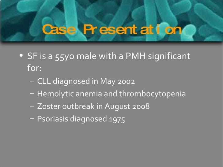 Case Presentation <ul><li>SF is a 55yo male with a PMH significant for: </li></ul><ul><ul><li>CLL diagnosed in May 2002 </...