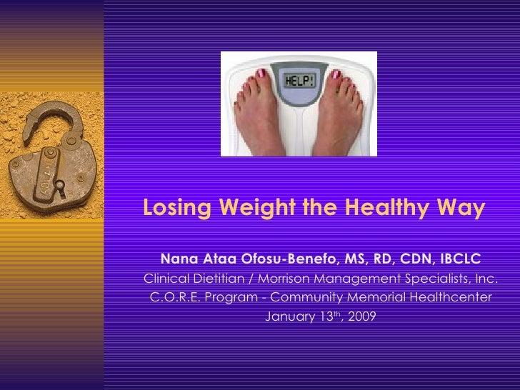 Losing Weight the Healthy Way <ul><ul><li>Nana Ataa Ofosu-Benefo, MS, RD, CDN, IBCLC </li></ul></ul><ul><ul><li>Clinical D...