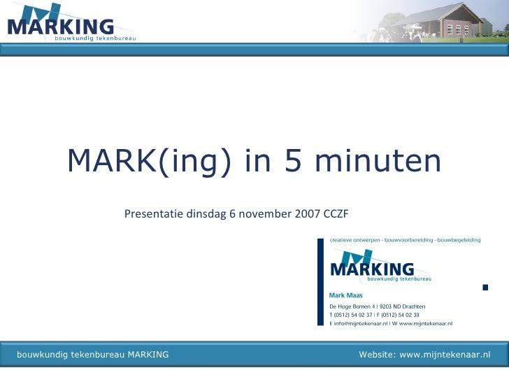 MARK(ing) in 5 minuten bouwkundig tekenbureau MARKING  Website: www.mijntekenaar.nl Presentatie dinsdag 6 november 2007 CCZF