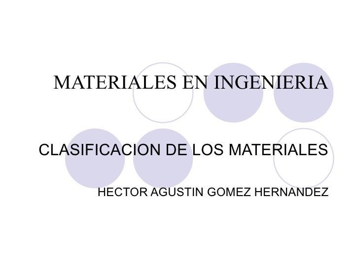 MATERIALES EN INGENIERIA CLASIFICACION DE LOS MATERIALES HECTOR AGUSTIN GOMEZ HERNANDEZ