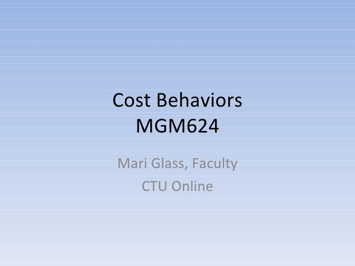 Cost Behaviors MGM624 Mari Glass, Faculty CTU Online