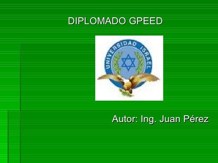 <ul><li>DIPLOMADO GPEED </li></ul><ul><li>Autor: Ing. Juan Pérez </li></ul>