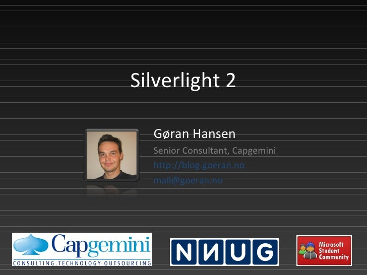 Silverlight 2 Gøran Hansen Senior Consultant, Capgemini http://blog.goeran.no [email_address]