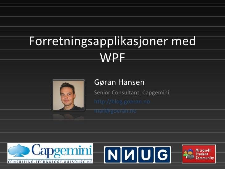 Forretningsapplikasjoner med WPF Gøran Hansen Senior Consultant, Capgemini http://blog.goeran.no [email_address]