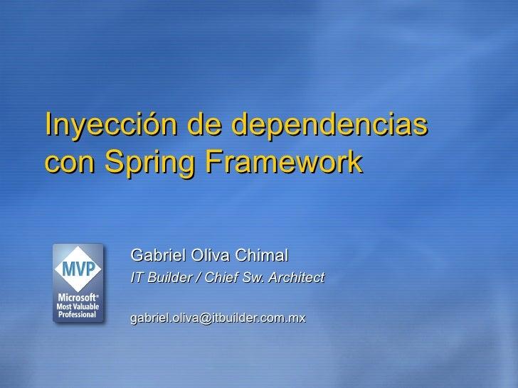 Inyección de dependencias con Spring Framework Gabriel Oliva Chimal IT Builder / Chief Sw. Architect [email_address]