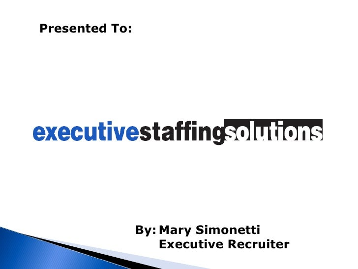 Presented To:   By: Mary Simonetti Executive Recruiter