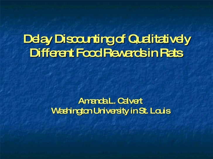 Delay Discounting of Qualitatively Different Food Rewards in Rats  Amanda L. Calvert Washington University in St. Louis