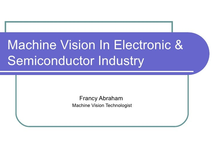 Machine Vision In Electronic & Semiconductor Industry Francy Abraham  Machine Vision Technologist