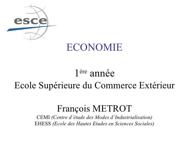 ECONOMIE 1 ère  année Ecole Supérieure du Commerce Extérieur François METROT CEMI  (Centre d'étude des Modes d'Industriali...