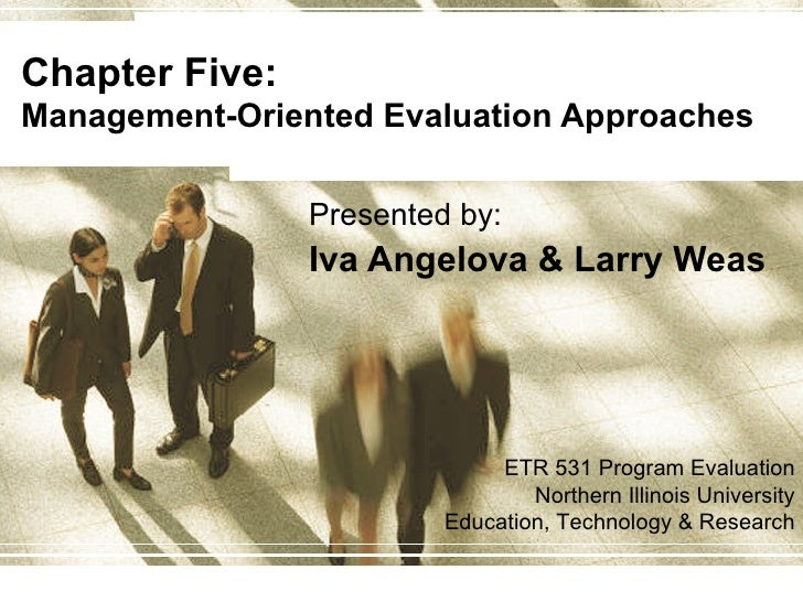 Chapter Five:  Management-Oriented Evaluation Approaches Presented by: Iva Angelova & Larry Weas ETR 531 Program Evaluatio...