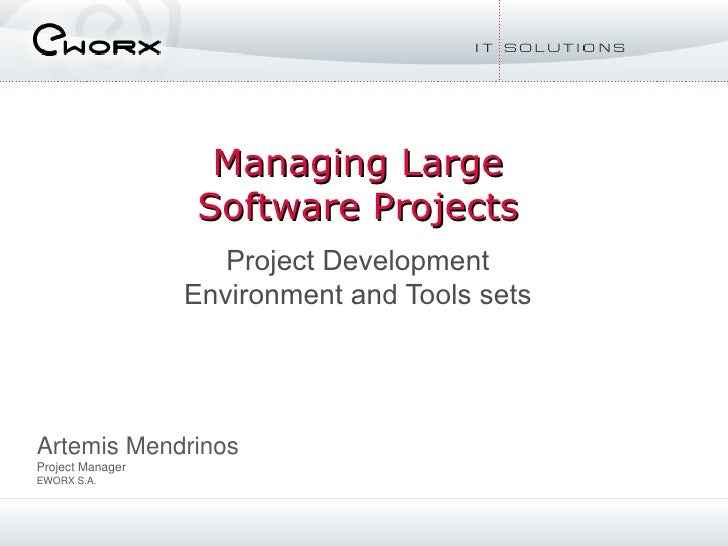 Managing Large Software Projects Project Development Environment and Tools sets Artemis Mendrinos Project Manager EWORX S.A.