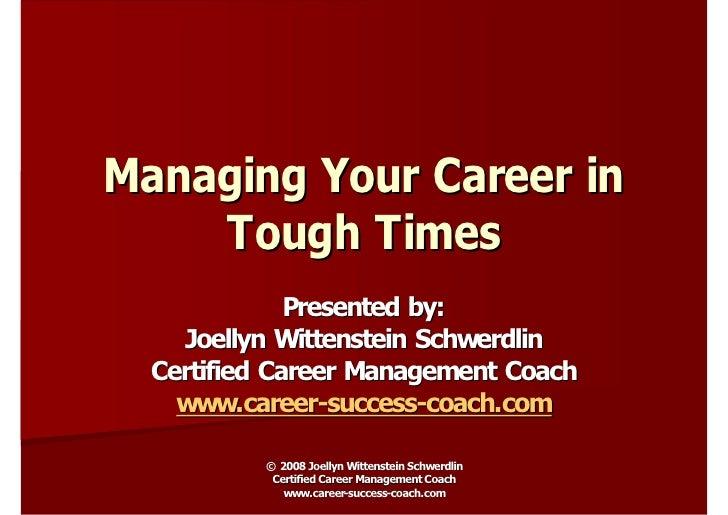Managing Your Career in     Tough Times               Presented by:     Joellyn Wittenstein Schwerdlin   Certified Career ...
