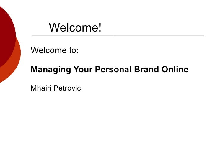 Welcome! Welcome to: Managing Your Personal Brand Online Mhairi Petrovic