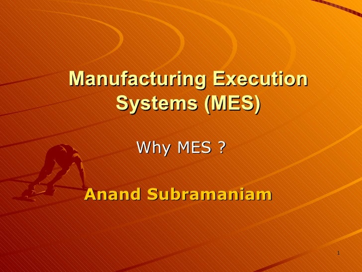 Manufacturing Execution Systems (MES) Why MES ? Anand Subramaniam