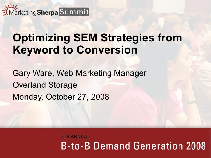Optimizing SEM Strategies from Keyword to Conversion Gary Ware, Web Marketing Manager Overland Storage Monday, October 27,...