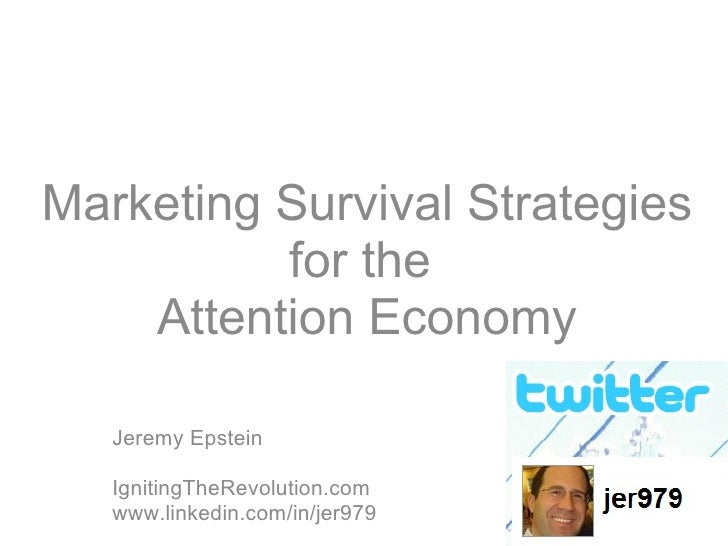 Marketing Survival Strategies for the  Attention Economy Jeremy Epstein IgnitingTheRevolution.com www.linkedin.com/in/jer979