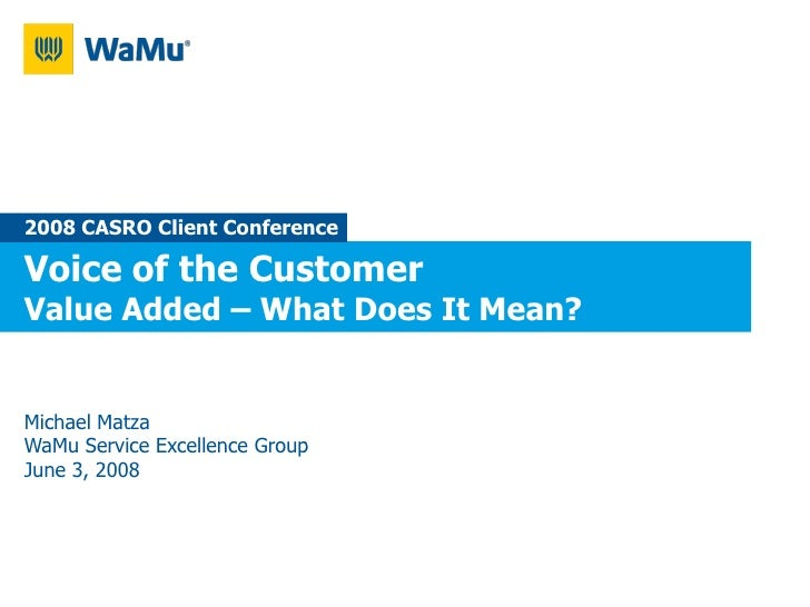 2008 CASRO Client Conference  Voice of the Customer Value Added – What Does It Mean?   Michael Matza WaMu Service Excellen...