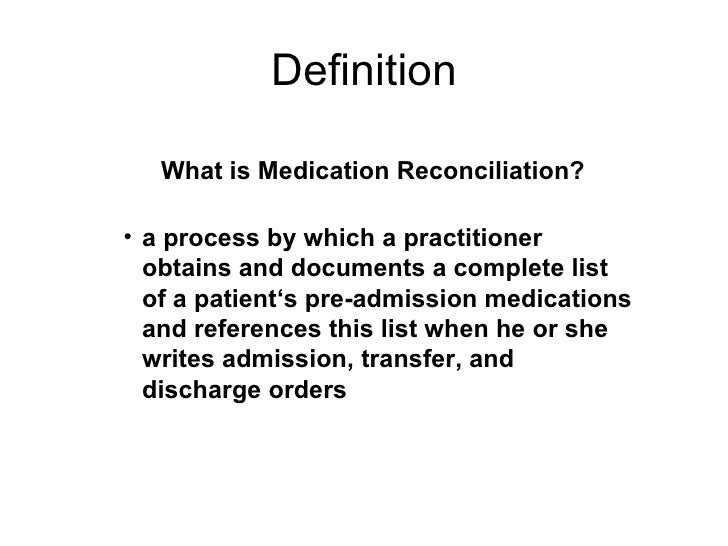 Definition <ul><li>a process by which a practitioner obtains and documents a complete list of a patient's pre-admission me...