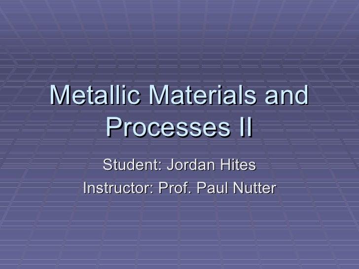 Metallic Materials and Processes II Student: Jordan Hites Instructor: Prof. Paul Nutter