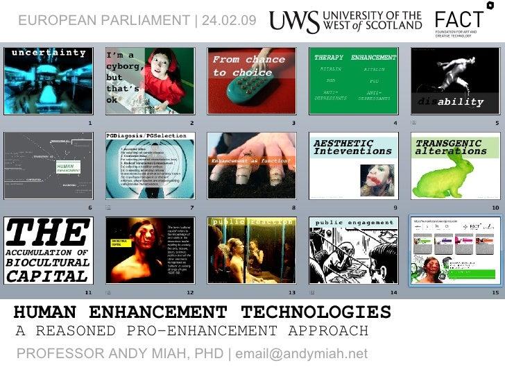 HUMAN ENHANCEMENT TECHNOLOGIES A REASONED PRO-ENHANCEMENT APPROACH EUROPEAN PARLIAMENT | 24.02.09 PROFESSOR ANDY MIAH, PHD...