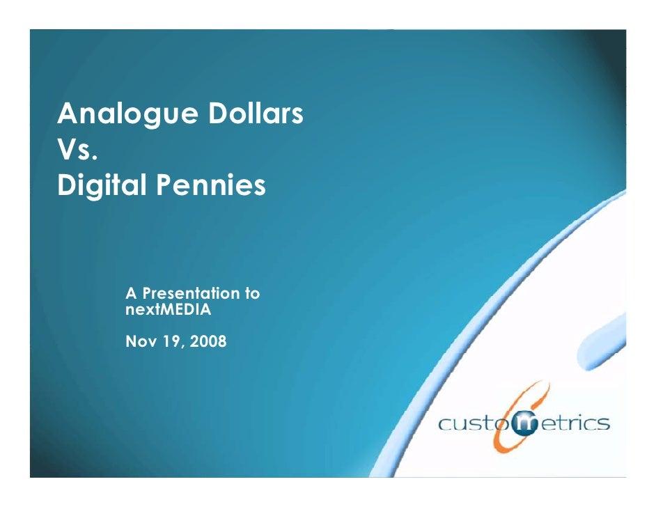 Analogue Dollars Vs. Digital Pennies       A Presentation to     nextMEDIA     Nov 19, 2008