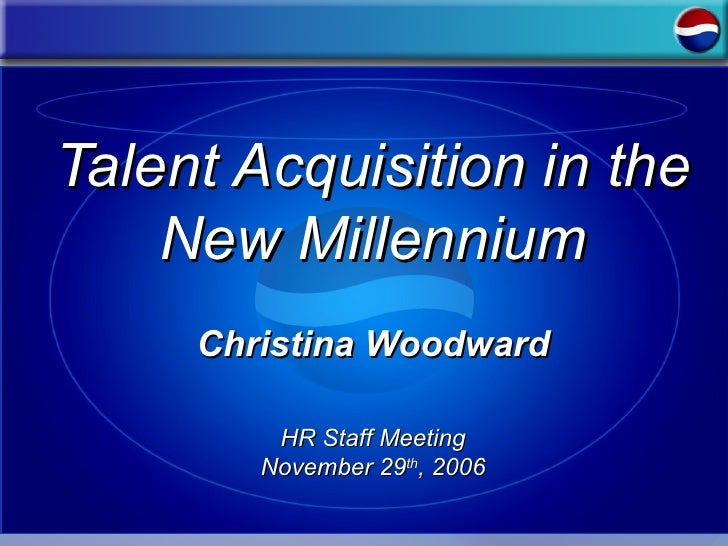 Talent Acquisition in the New Millennium Christina Woodward HR Staff Meeting November 29 th , 2006