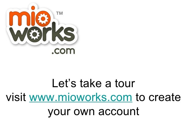 Let's take a tour visit  www.mioworks.com  to create your own account