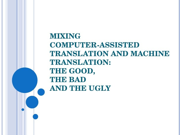 MIXING  COMPUTER-ASSISTED TRANSLATION AND MACHINE TRANSLATION:  THE GOOD,  THE BAD AND THE UGLY