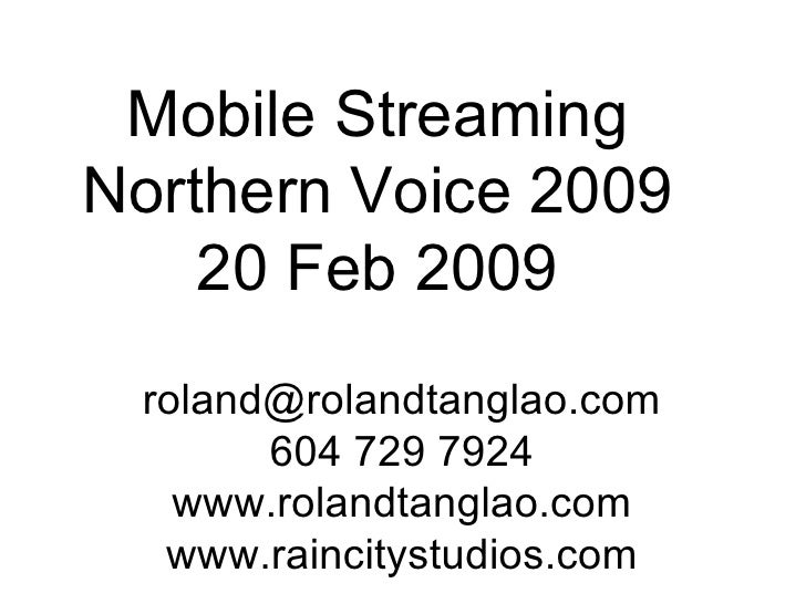 Mobile Streaming Northern Voice 2009 20 Feb 2009 [email_address] 604 729 7924 www.rolandtanglao.com www.raincitystudios.com