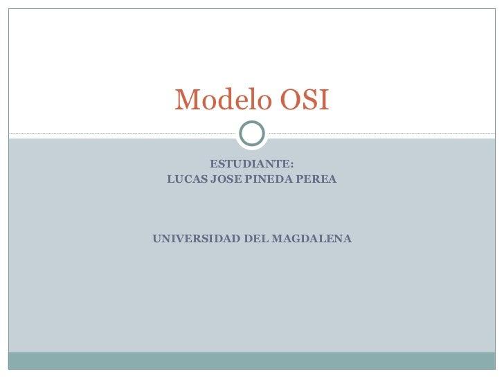 ESTUDIANTE: LUCAS JOSE PINEDA PEREA UNIVERSIDAD DEL MAGDALENA Modelo OSI