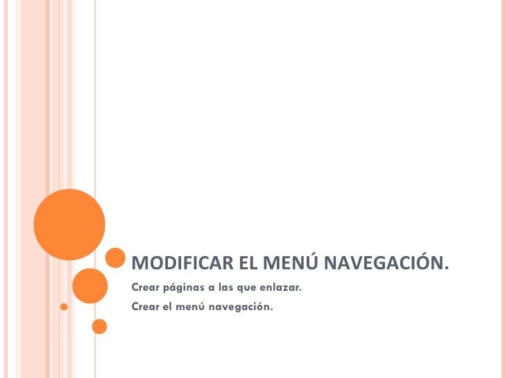 MODIFICAR EL MENÚ NAVEGACIÓN. Crear páginas a las que enlazar. Crear el menú navegación.