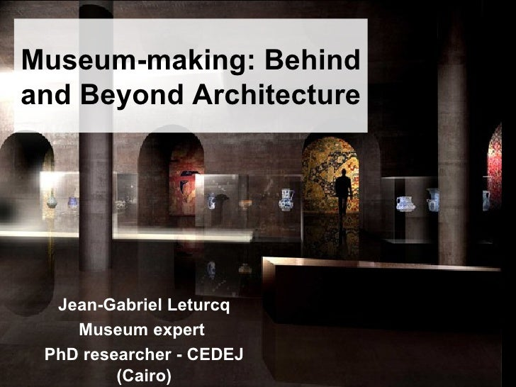 Museum-making: Behind and Beyond Architecture  Jean-Gabriel Leturcq Museum expert  PhD researcher - CEDEJ (Cairo)