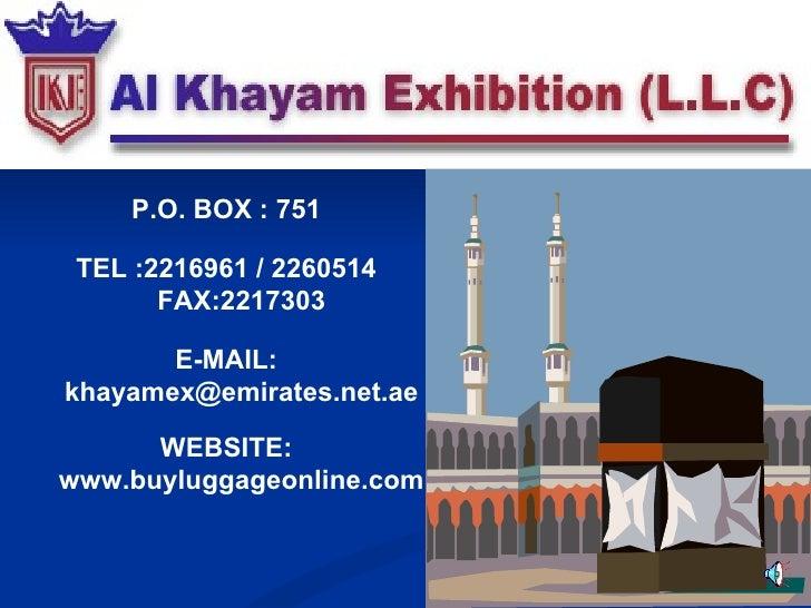 P.O. BOX : 751 TEL :2216961 / 2260514 FAX:2217303 E-MAIL: khayamex@emirates.net.ae WEBSITE: www.buyluggageonline.com