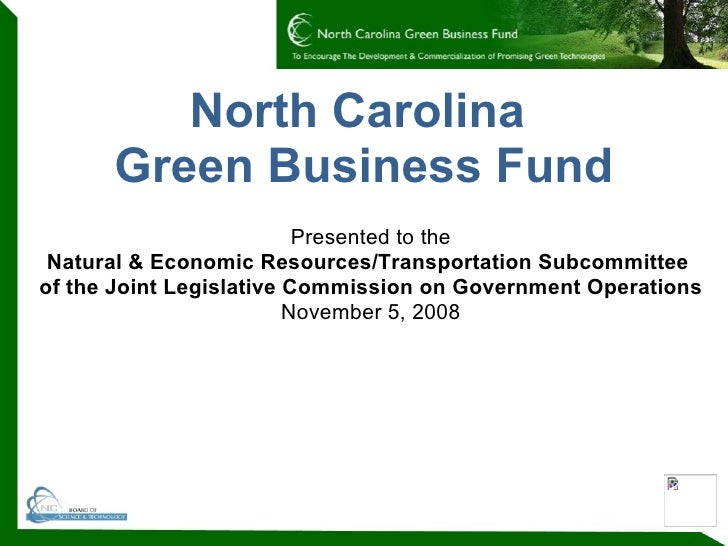 North Carolina  Green Business Fund Presented to the Natural & Economic Resources/Transportation Subcommittee  of the Join...