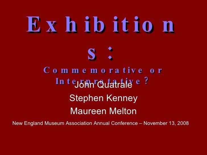Exhibitions:   Commemorative or Interpretative? John Quatrale Stephen Kenney Maureen Melton New England Museum Association...