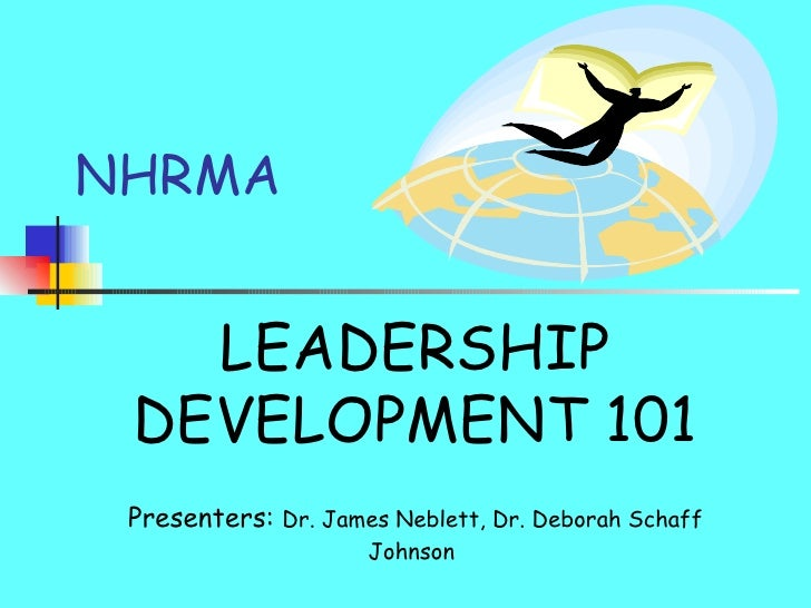 NHRMA LEADERSHIP DEVELOPMENT 101 Presenters:  Dr. James Neblett, Dr. Deborah Schaff Johnson