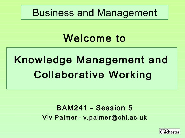 BAM241 - Session 5 Viv Palmer– v.palmer@chi.ac.uk Welcome to Business and Management Knowledge Management and  Collaborati...