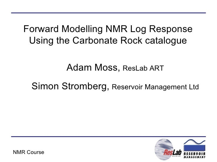 Forward Modelling NMR Log Response Using the Carbonate Rock catalogue Adam Moss,   ResLab ART Simon Stromberg,   Reservoir...