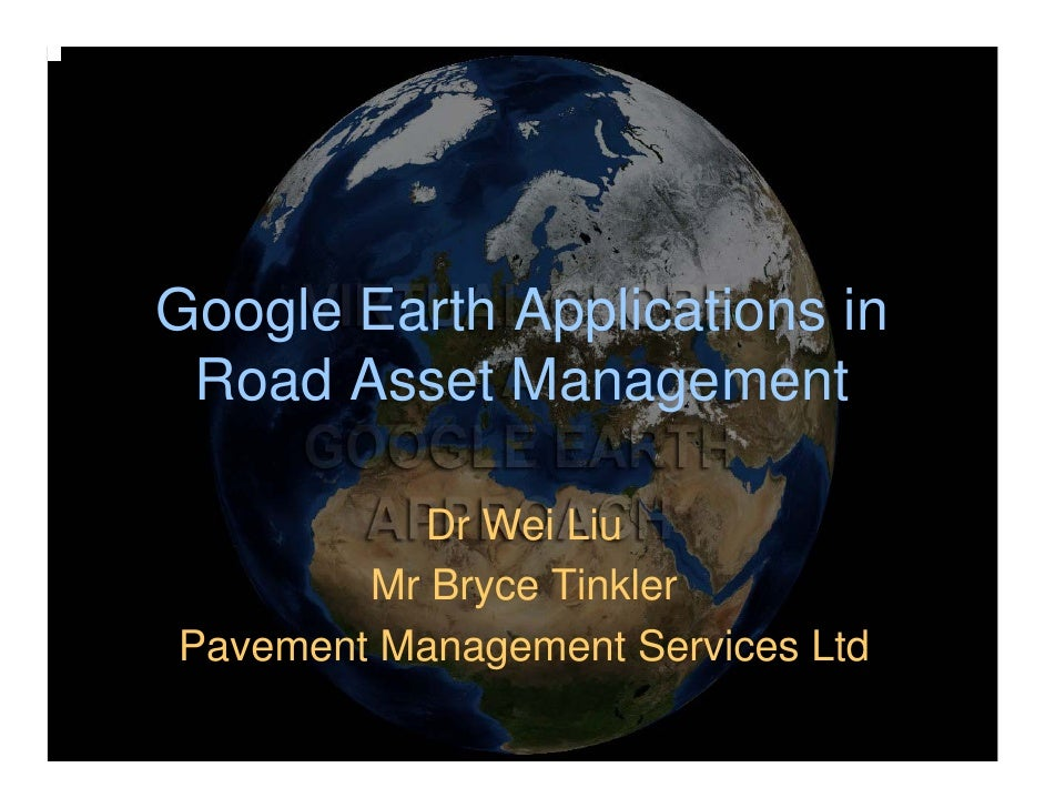 Google Earth Applications in  Road Asset Management            Dr Wei Liu         Mr Bryce Tinkler Pavement Management Ser...