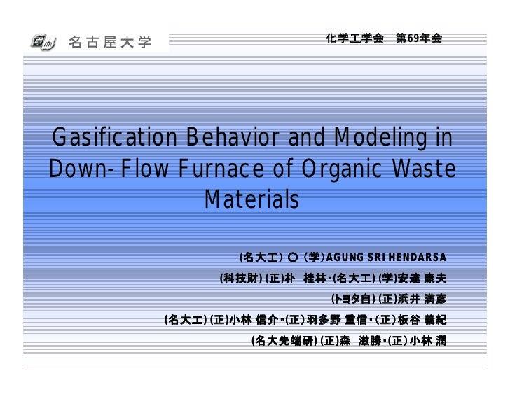 化学工学会 第69年会     Gasification Behavior and Modeling in Down-Flow Furnace of Organic Waste               Materials          ...