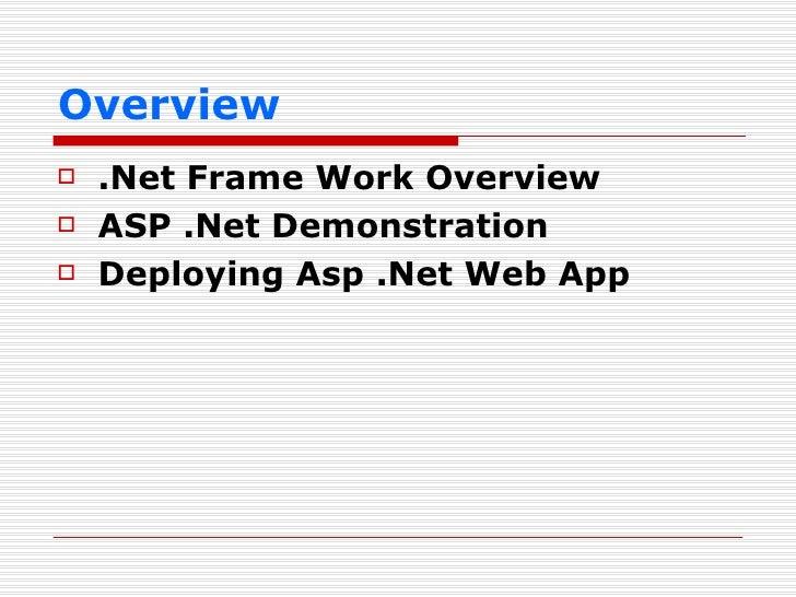 Overview <ul><li>.Net Frame Work Overview </li></ul><ul><li>ASP .Net Demonstration </li></ul><ul><li>Deploying Asp .Net We...