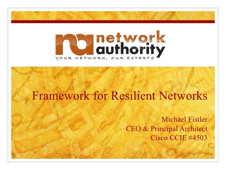 Framework for Resilient Networks Michael Fistler CEO & Principal Architect Cisco CCIE #4503