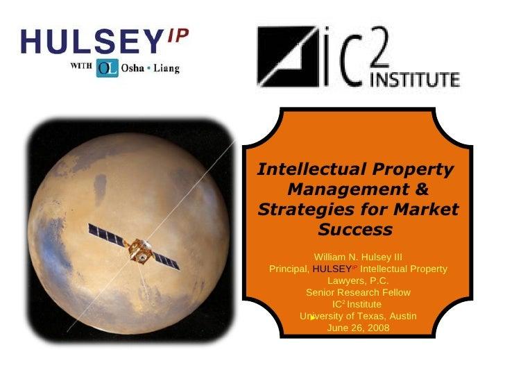 Intellectual Property  Management & Strategies for Market Success  William N. Hulsey III Principal,  HULSEY IP  Intellectu...