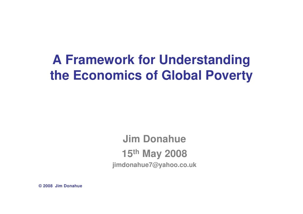 A Framework for Understanding     the Economics of Global Poverty                           Jim Donahue                   ...