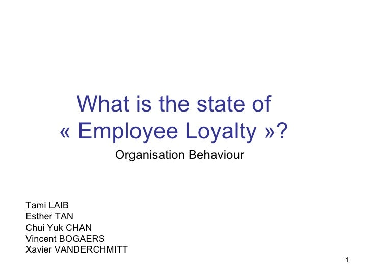 What is the state of «Employee Loyalty»? Organisation Behaviour Tami LAIB Esther TAN Chui Yuk CHAN Vincent BOGAERS Xavie...