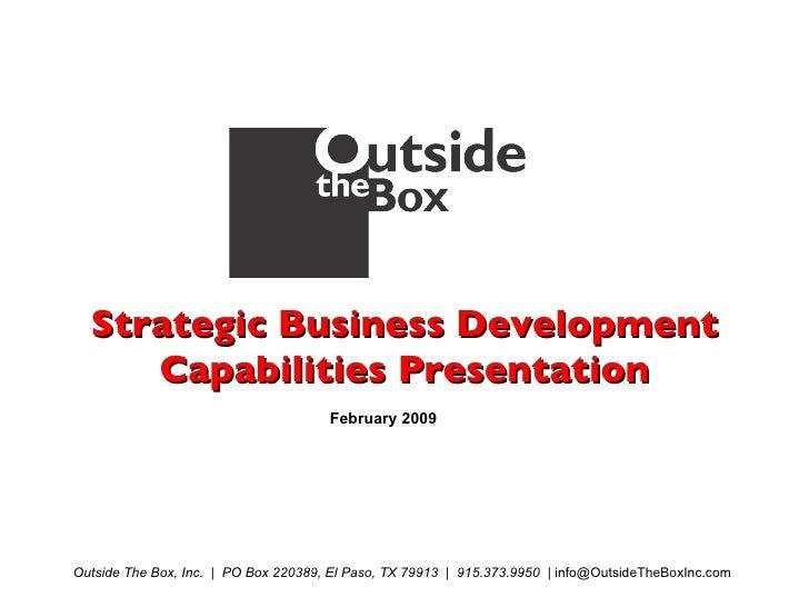 Strategic Business Development Capabilities Presentation February 2009 Outside The Box, Inc.  |  PO Box 220389, El Paso, T...