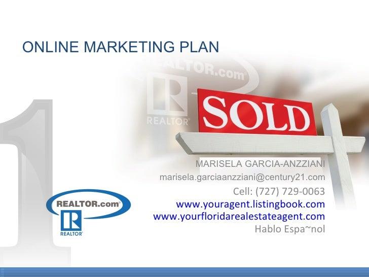 ONLINE MARKETING PLAN MARISELA GARCIA-ANZZIANI [email_address] Cell: (727) 729-0063 www.youragent.listingbook.com www.your...